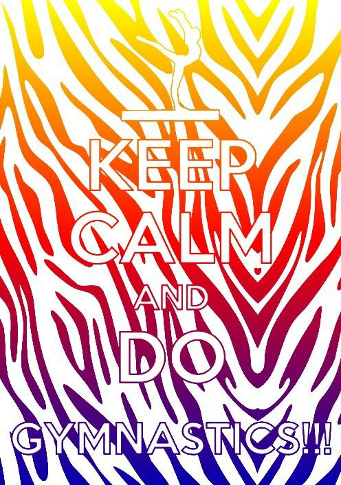 Keep Calm & Do Gymnastics! <3 :)) No matter how much you wanna quit, always think back to how much u accomplished