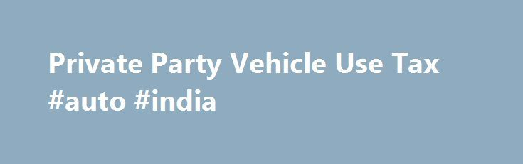 Private Party Vehicle Use Tax #auto #india http://auto-car.remmont.com/private-party-vehicle-use-tax-auto-india/  #private car sales # Private Party Vehicle Use Tax Definition The tax is […]