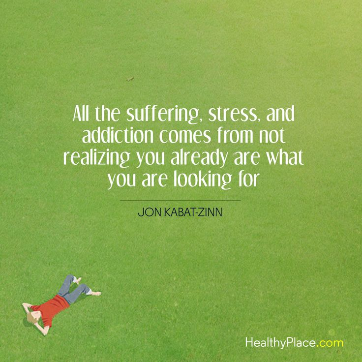 Positive Quote: All the suffering, stress, and addiction comes from not realizing you already are what you are looking for. -Jon Kabat-Zinn. www.HealthyPlace.com