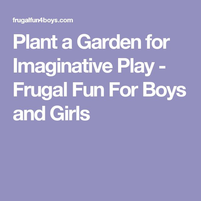 Plant a Garden for Imaginative Play - Frugal Fun For Boys and Girls