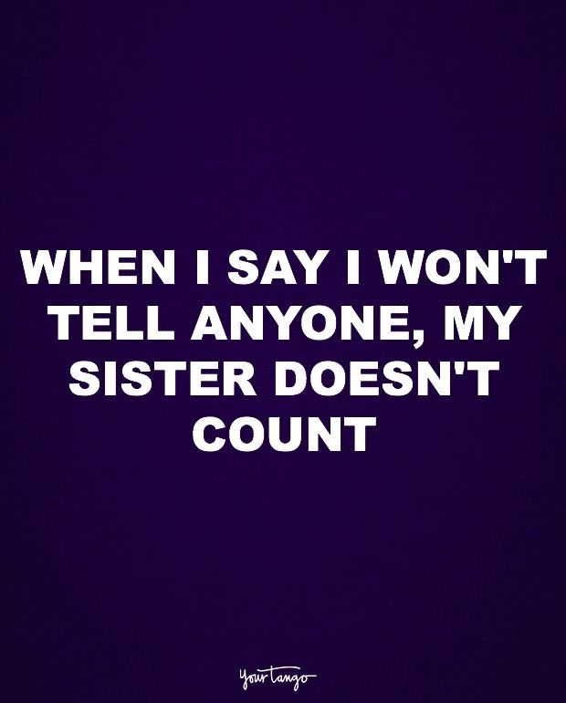 """""""When I say I won't tell anyone, my sister doesn't count."""""""
