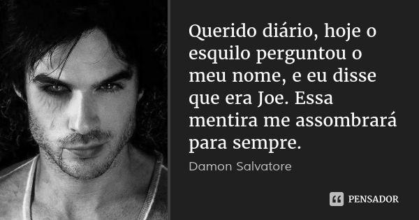 Querido diário, hoje o esquilo perguntou o meu nome, e eu disse que era Joe. Essa mentira me assombrará para sempre. — Damon Salvatore