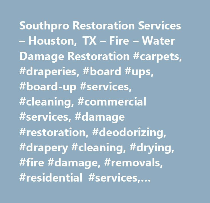 Southpro Restoration Services – Houston, TX – Fire – Water Damage Restoration #carpets, #draperies, #board #ups, #board-up #services, #cleaning, #commercial #services, #damage #restoration, #deodorizing, #drapery #cleaning, #drying, #fire #damage, #removals, #residential #services, #restorations, #water #clean #up, #water #damage, #water #extraction, #business #services, #clean #up, #commercial #properties, #humidity #control, #residential #homes, #water #removal, #fire # # #water #damage…