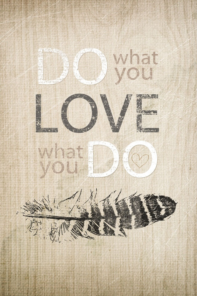 Do what you love every day, life is too short to do anything else