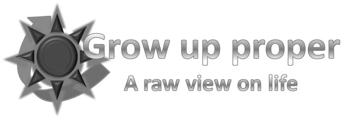 Grow up proper | A raw view on life