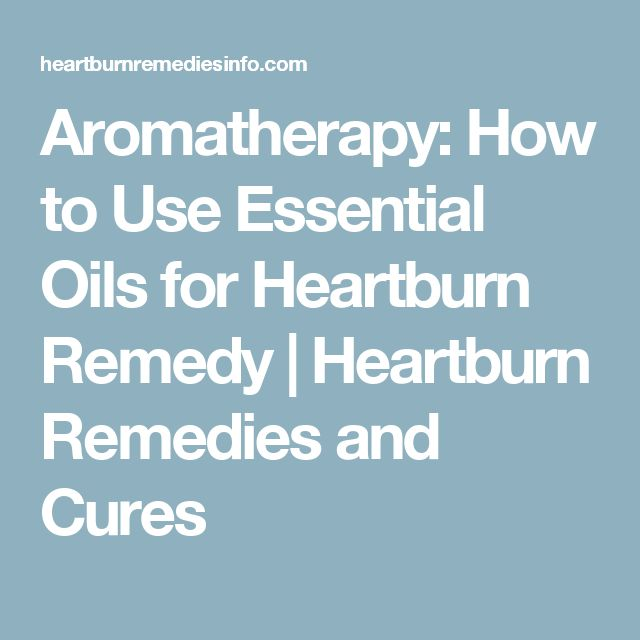 Aromatherapy: How to Use Essential Oils for Heartburn Remedy | Heartburn Remedies and Cures