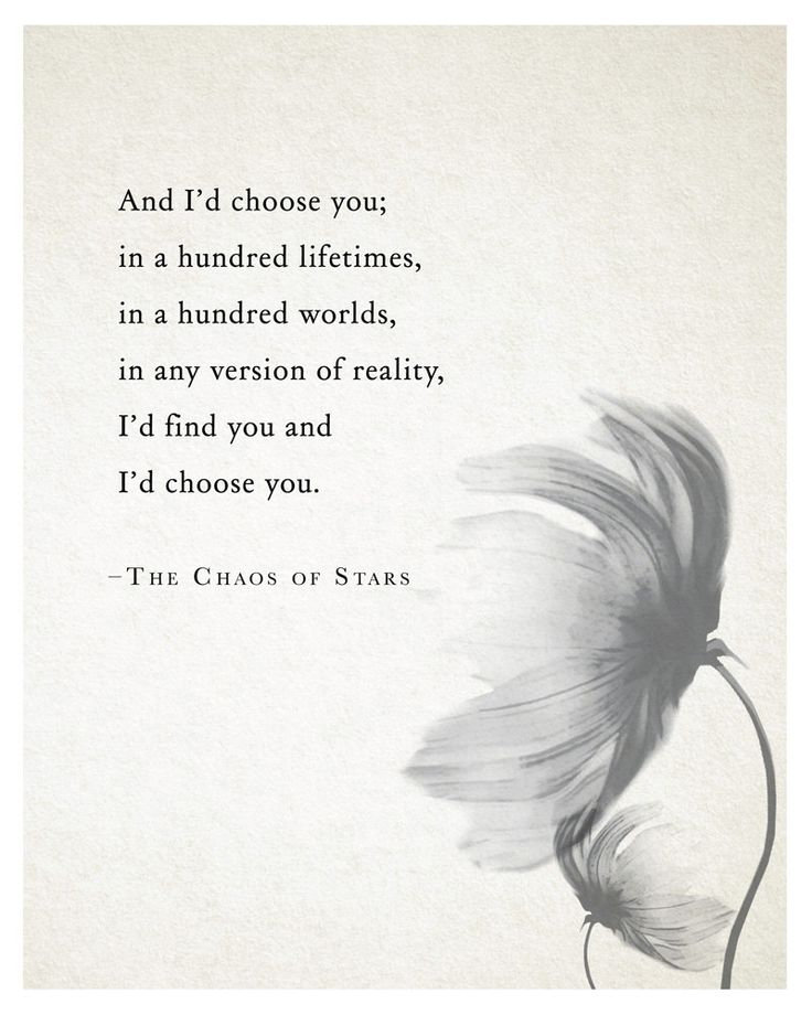 And I'd choose you; in a hundred lifetimes, in a hundred worlds, in any version of reality, I'd find you and I'd choose you.