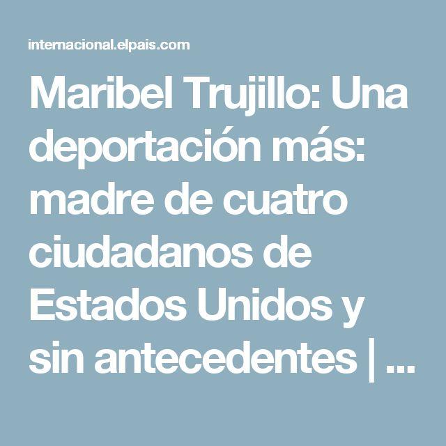 Maribel Trujillo:  Una deportación más: madre de cuatro ciudadanos de Estados Unidos y sin antecedentes | Internacional | EL PAÍS