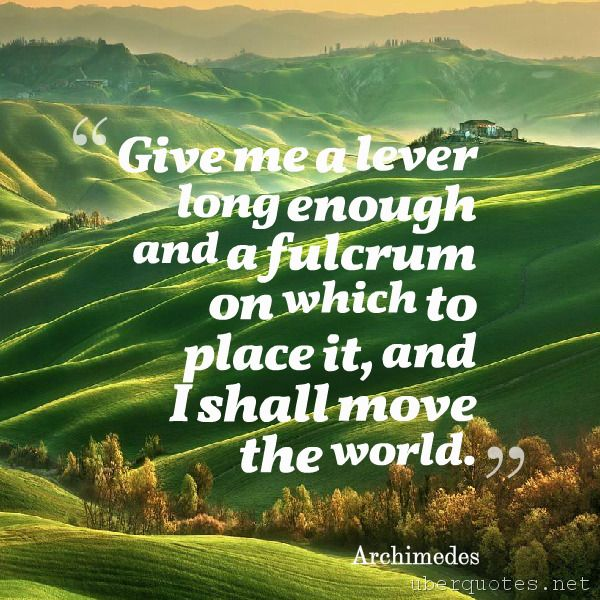 Give me a lever long enough and a fulcrum on which to place it, and I shall move the world. -Archimedes  #quotes #Me #World #Long #Place #Give #Enough #Move #Shall  For #Archimedes quotes visit: http://www.uberquotes.net/quotes/authors/archimedes For #Wisdom quotes visit: http://www.uberquotes.net/quotes/topics/wisdom
