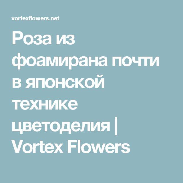 Роза из фоамирана почти в японской технике цветоделия   Vortex Flowers
