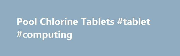 Pool Chlorine Tablets #tablet #computing http://tablet.remmont.com/pool-chlorine-tablets-tablet-computing/  3 inch Chlorine Tablets Pool Chlorine Tablets 3″ Chlorine Tablets for Swimming Pools Our 3 inch Swimming Pool Chlorine Tablets are America's Best Buy for the Freshest and Strongest pool chlorine tablets available! FREE SHIPPING! Our Premium Stabilized 3″ pool chlorine tablets and other concentrated chlorinating pool chemicals are the finest you can buy! Ours […]