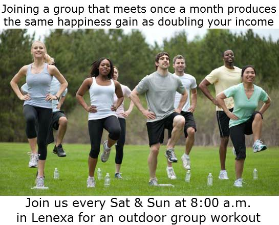 Joining a group that meets once a month produces the same happiness gain as doubling your income. Join us every Saturday and Sunday morning at 8:00 a.m. at 99th and Monrovia in Lenexa, KS for an outdoor group workout! Info at this link: https://www.facebook.com/BeFitForLifeJohnsonCounty