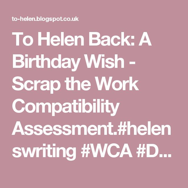 To Helen Back: A Birthday Wish - Scrap the Work Compatibility Assessment.#helenswriting #WCA #Disability #IDanielBlake#Activism