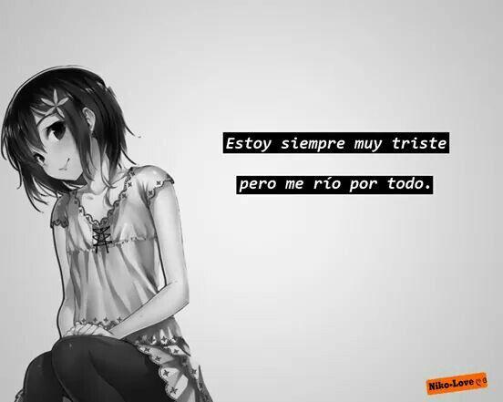 Estoy siempre triste,  Pero me río por todo.