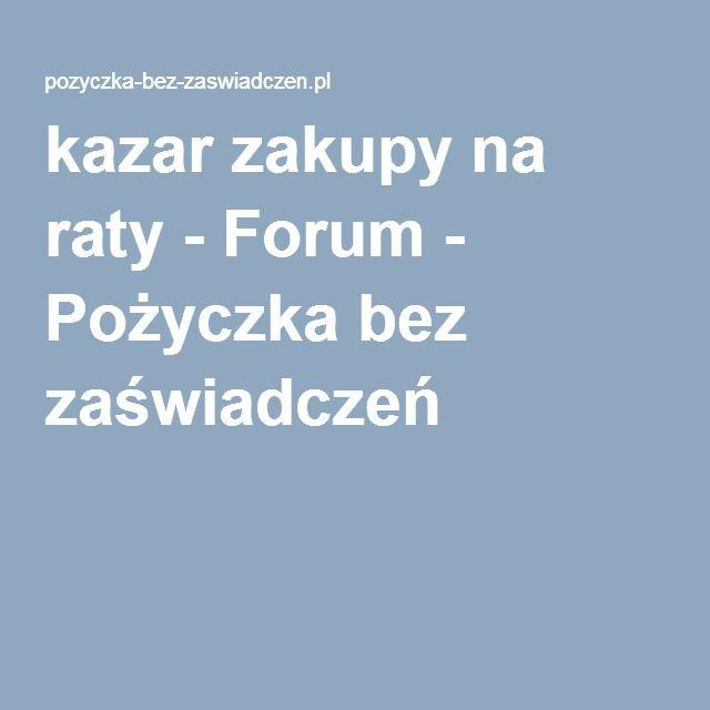 kazar zakupy na raty - Forum - Pożyczka bez zaświadczeń