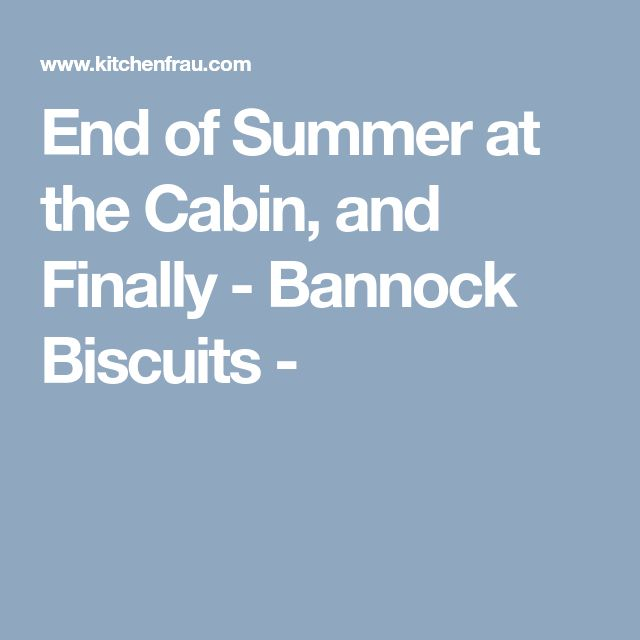 End of Summer at the Cabin, and Finally - Bannock Biscuits -