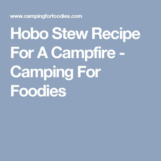 Hobo Stew Recipe For A Campfire - Camping For Foodies