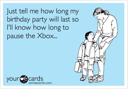Funny Birthday Party Ecard: Just tell me how long the party will last so Ill know how long the Xbox will be on Pause.