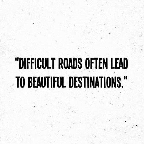 .Difficult roads often lead to beautiful destinations.