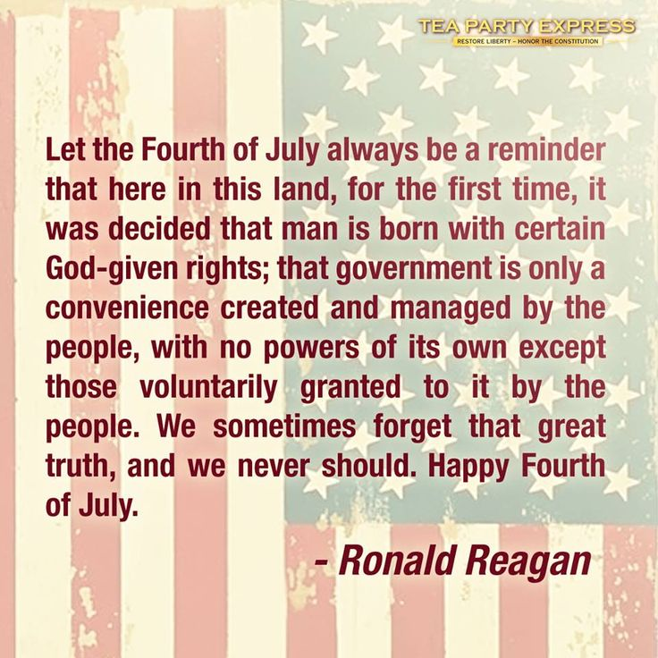 "RONALD REAGAN~ ""Let the Fourth of July always be a reminder that here in this land, for the first time, it was decided that man is born with certain God-given rights; that government is only a convenience created and managed by the people, with no powers of its own except those voluntarily granted to it by the people. We sometimes forget that great truth, and we never should. Happy Fourth of July."""