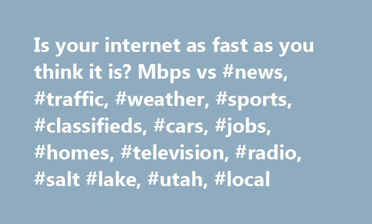 """Is your internet as fast as you think it is? Mbps vs #news, #traffic, #weather, #sports, #classifieds, #cars, #jobs, #homes, #television, #radio, #salt #lake, #utah, #local http://attorney.nef2.com/is-your-internet-as-fast-as-you-think-it-is-mbps-vs-news-traffic-weather-sports-classifieds-cars-jobs-homes-television-radio-salt-lake-utah-local/  # Is your internet as fast as you think it is? Mbps vs. MBps SALT LAKE CITY — Don't you love those commercials that show 40 """"megs"""" of download speed…"""