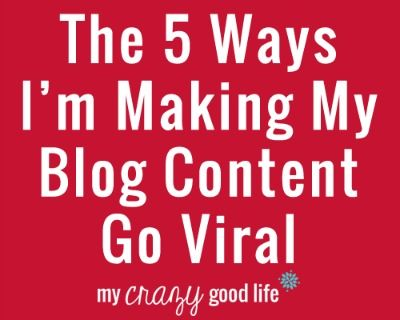 5 Ways I'm Making My Blog Content Go Viral - My Crazy Good Life