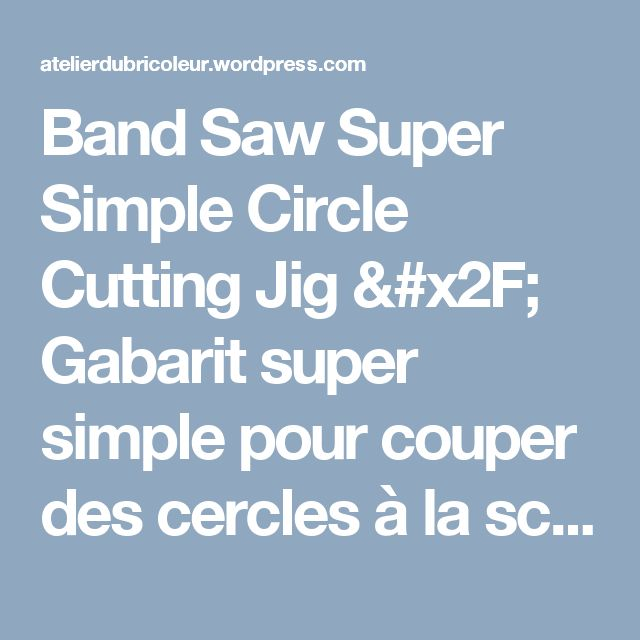 Band Saw Super Simple Circle Cutting Jig / Gabarit super simple pour couper des cercles à la scie à ruban | Atelier du Bricoleur (menuiserie)…..…… Woodworking Hobbyist's Workshop