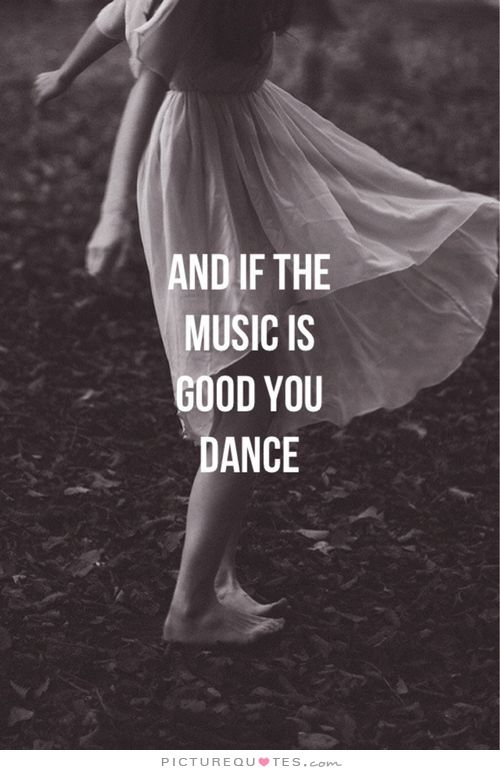 And if the music is good you dance. Picture Quotes.