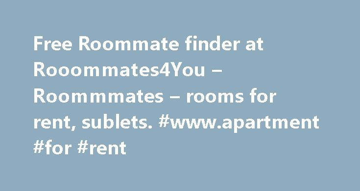 Free Roommate finder at Rooommates4You – Roommmates – rooms for rent, sublets. #www.apartment #for #rent http://rental.remmont.com/free-roommate-finder-at-rooommates4you-roommmates-rooms-for-rent-sublets-www-apartment-for-rent/  #rent room # Welcome to Free Roommate Finder Our roommate search service is absolutely free. It's free to search and post your profile and photos, free to contact other roommates. We list roommate profiles, rooms, sublets, apartments to share and shared houses…