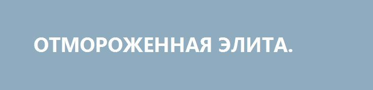 ОТМОРОЖЕННАЯ ЭЛИТА. http://rusdozor.ru/2016/12/23/otmorozhennaya-elita/  Ритуальные танцы вокруг Надежды Савченко в исполнении «патриотов» — это свинг-вечеринка лицемеров и клинических долбо…….в в гей-клубе Порошенко «Пятый элемент».  Еще вчера они клялись ей в вечной любви, точней – образу, который сами же и создали, а сегодня ждут, ...