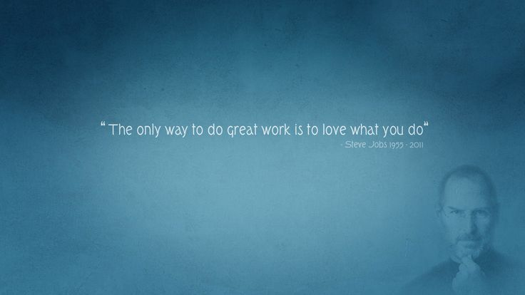 """""""The only way to do great work is to love what you do"""" Steve Jobs"""