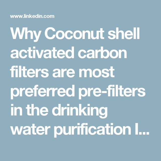 Why Coconut shell activated carbon filters are most preferred pre-filters in the drinking water purification Industry.