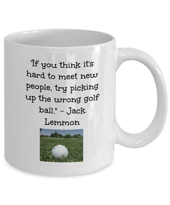 Great mug for golfers about picking up the wrong golf ball - in this case, it is not hard to meet new people at all! Jack Lemmon quote.  This mug features printing on both sides • High quality ceramic. • Treat yourself or give as a gift to someone special. • Ideal to show how much you care with a sense of humor • Start the day with a beautiful piece of drinkware made to make people smile. • Large easy grip handle • Dishwasher and microwave safe. All designs are lead free.