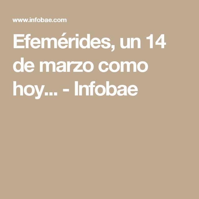 Efemérides, un 14 de marzo como hoy... - Infobae