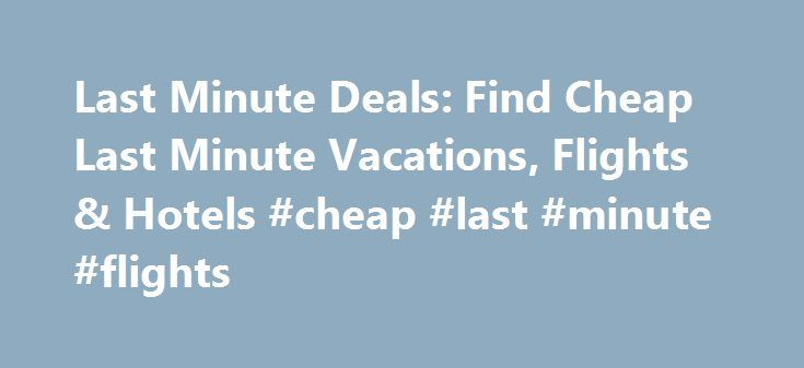 Last Minute Deals: Find Cheap Last Minute Vacations, Flights & Hotels #cheap #last #minute #flights http://flight.remmont.com/last-minute-deals-find-cheap-last-minute-vacations-flights-hotels-cheap-last-minute-flights-36/  #cheap last minute flights # Last Minute Travel Deals Find more great deals Up, up, and away! Expedia.ca is ready for you to throw some clothes in a bag and... Read more >