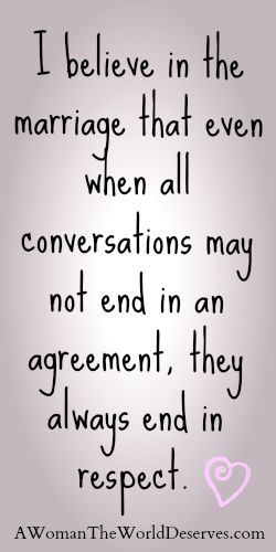 I believe in the marriage that even when all conversations may not end in an agreement, they always end in respect. <3