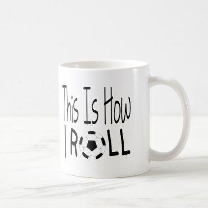 This Is How I Roll Mug (Soccer) - decor gifts diy home & living cyo giftidea