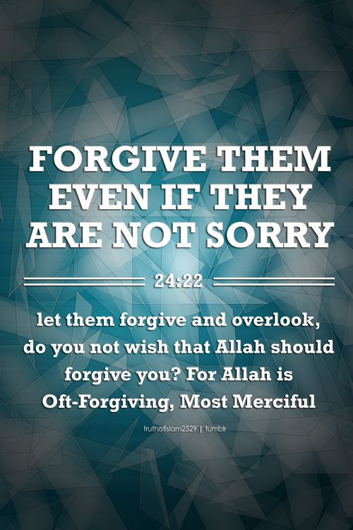 FORGIVE THEM EVEN IF THEY ARE NOT SORRY let them forgive and overlook, do you not wish that Allah should forgive you? For Allah is Oft-Forgiving, Most Merciful. Quran 24:22 More islamic quotes HERE