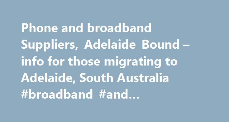 Phone and broadband Suppliers, Adelaide Bound – info for those migrating to Adelaide, South Australia #broadband #and #telephone #deals http://broadband.remmont.com/phone-and-broadband-suppliers-adelaide-bound-info-for-those-migrating-to-adelaide-south-australia-broadband-and-telephone-deals/  #phone and broadband suppliers # Phone and Broadband Suppliers in Adelaide and South Australia There are a number pf providers for your land line home phone offering a range of different packages from…