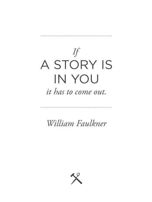 If a story is in you it has to come out - Faulkner #words #writing