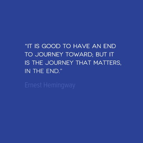It is Good to Have an End to Journey Toward; But it is the Journey that Matters, In The End. -- Ernest Hemingway