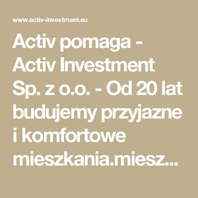 Activ pomaga -  Activ Investment Sp. z o.o. - Od 20 lat budujemy przyjazne i komfortowe mieszkania.mieszkania na sprzedaż Katowice, mieszkania na sprzedaż Wrocław, mdm Wrocław, mdm Kraków, mdm Katowice, deweloper Katowice, deweloper Kraków, deweloper Wrocław, mieszkania