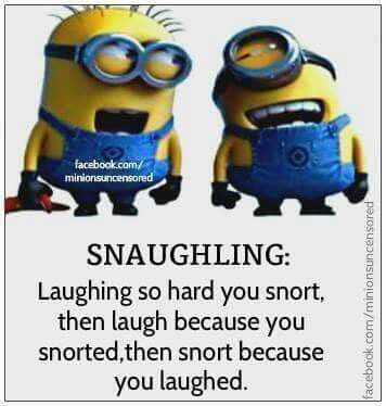 SNAUGHLING: Laughing so hard you snort, then laugh because you snorted, then snort because you laughed