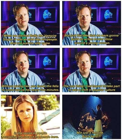 """The one thing I had hoped to take part in was a shift in popular culture in the sense of people accepting the idea of a female hero. Not just a heroine. But a hero."" - Joss Whedon, creator of Buffy the Vampire Slayer"