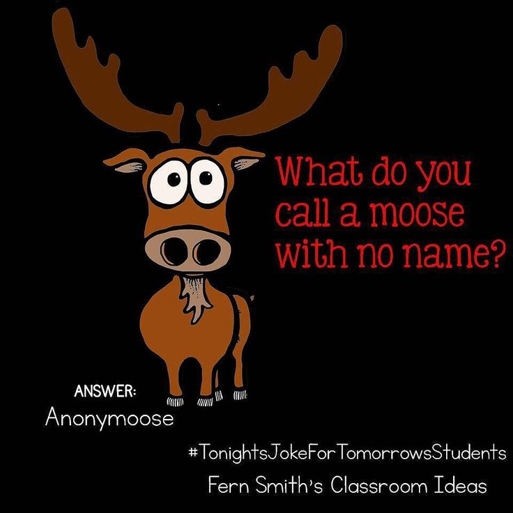Tonight's Joke for Tomorrow's Students What do you call a moose with no name? Anonymoose! Follow me on Pinterest where I have an entire board dedicated to my jokes. Pinterest: FernSmith Board: Jokes for Kids. #TonightsJokeForTomorrowsStudents #FernSmithsClassroomIdeas