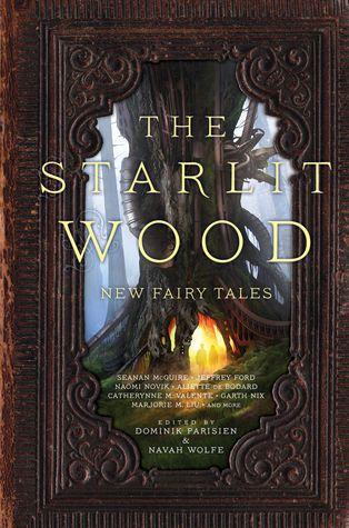The Starlit Wood  New Fairy Tales by Dominik Parisien  Navah Wolfe   October 2016 by Saga Press