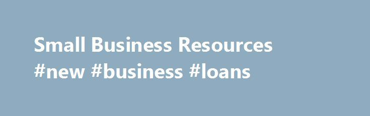 Small Business Resources #new #business #loans http://bank.nef2.com/small-business-resources-new-business-loans/  #small business resources # Small Business Resources Whether you are starting out or already running a small business. you will need to comply with numerous federal and state small business regulations and requirements. Below are links to the federal and state resources that can help ensure that you comply with those obligations. The 50-State Resources section provides links to…