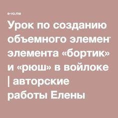 Урок по созданию объемного элемента «бортик» и «рюш» в войлоке | авторские работы Елены Волковой