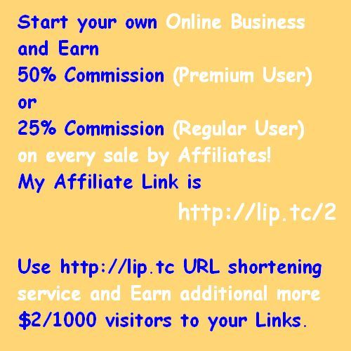 Start your own Online Business and  Earn 50% Commission (Premium User)  or 25% Commission (Regular User) on every sale by Affiliates!  My Affiliate Link is http://lip.tc/2  Use http://lip.tc URL shortening service  and Earn additional more than  $2.00/1000 visitors to your Links.