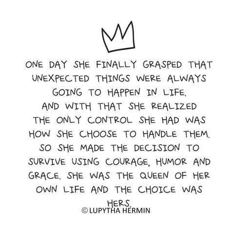 One day she finally grasped that unexpected things were always going to happen in life. And with that she realized the only control she had was how she chose to handle them. So she made the decision to survive using courage, humor and grace. She was the Queen of her own life and the choice was hers.